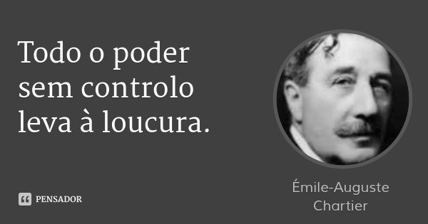 Todo o poder sem controlo leva à loucura.... Frase de Émile-Auguste Chartier.