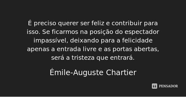 É preciso querer ser feliz e contribuir para isso. Se ficarmos na posição do espectador impassível, deixando para a felicidade apenas a entrada livre e as porta... Frase de Émile-Auguste Chartier.