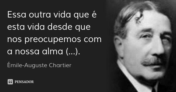 Essa outra vida que é esta vida desde que nos preocupemos com a nossa alma (...).... Frase de Émile-Auguste Chartier.