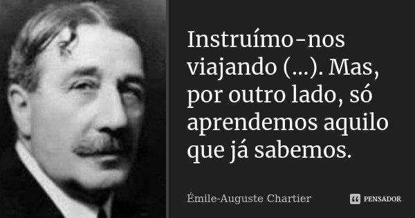 Instruímo-nos viajando (...). Mas, por outro lado, só aprendemos aquilo que já sabemos.... Frase de Émile-Auguste Chartier.