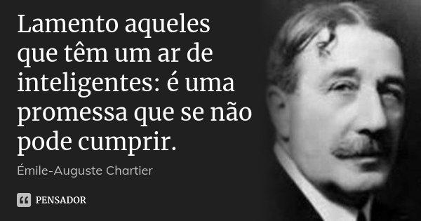 Lamento aqueles que têm um ar de inteligentes: é uma promessa que se não pode cumprir.... Frase de Émile-Auguste Chartier.