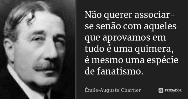 Não querer associar-se senão com aqueles que aprovamos em tudo é uma quimera, é mesmo uma espécie de fanatismo.... Frase de Émile-Auguste Chartier.