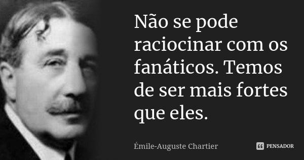 Não se pode raciocinar com os fanáticos. Temos de ser mais fortes que eles.... Frase de Émile-Auguste Chartier.