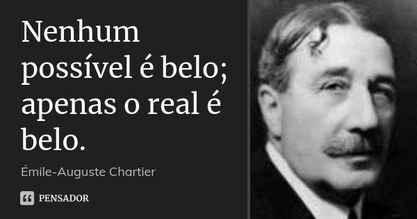 Nenhum possível é belo; apenas o real é belo.... Frase de Émile-Auguste Chartier.