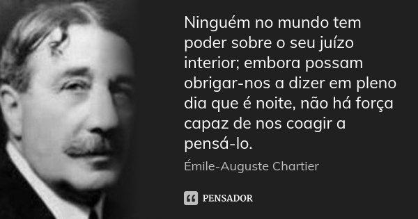 Ninguém no mundo tem poder sobre o seu juízo interior; embora possam obrigar-nos a dizer em pleno dia que é noite, não há força capaz de nos coagir a pensá-lo.... Frase de Émile-Auguste Chartier.