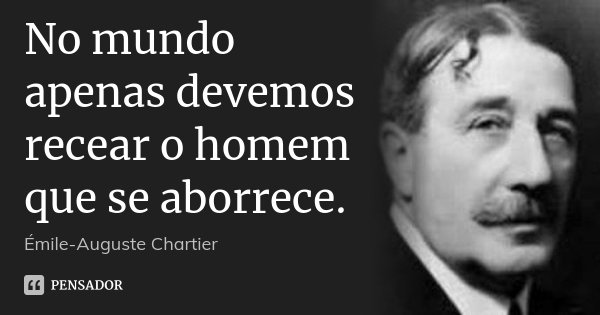 No mundo apenas devemos recear o homem que se aborrece.... Frase de Émile-Auguste Chartier.