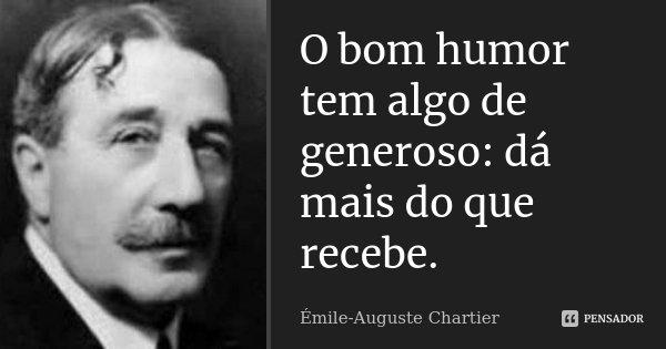 O bom humor tem algo de generoso: dá mais do que recebe.... Frase de Émile-Auguste Chartier.