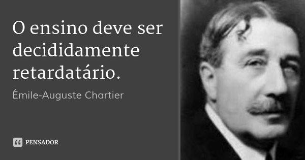 O ensino deve ser decididamente retardatário.... Frase de Émile-Auguste Chartier.