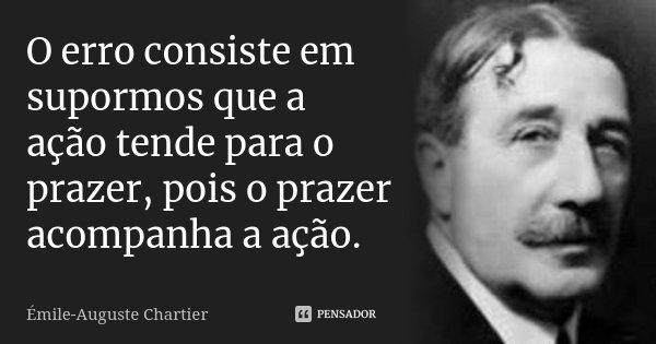 O erro consiste em supormos que a ação tende para o prazer, pois o prazer acompanha a ação.... Frase de Émile-Auguste Chartier.