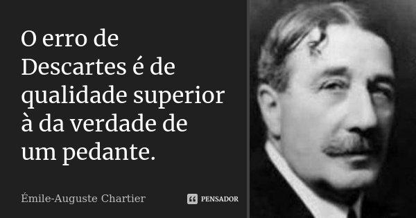 O erro de Descartes é de qualidade superior à da verdade de um pedante.... Frase de Émile-Auguste Chartier.