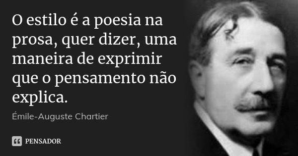 O estilo é a poesia na prosa, quer dizer, uma maneira de exprimir que o pensamento não explica.... Frase de Émile-Auguste Chartier.