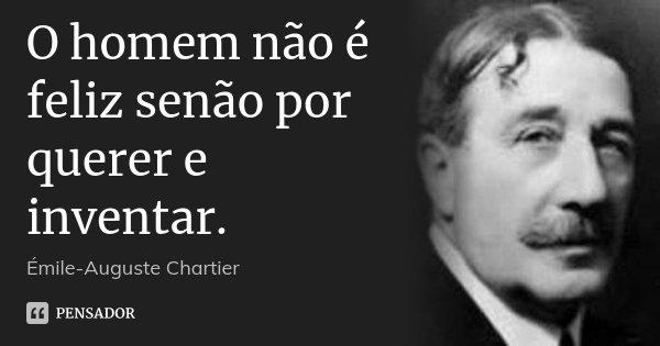 O homem não é feliz senão por querer e inventar.... Frase de Émile-Auguste Chartier.