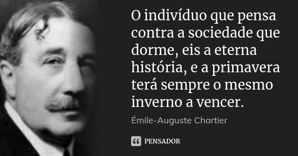 O indivíduo que pensa contra a sociedade que dorme, eis a eterna história, e a primavera terá sempre o mesmo inverno a vencer.... Frase de Émile-Auguste Chartier.