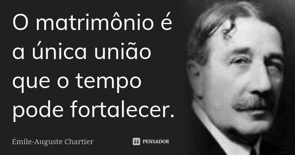 O matrimónio é a única união que o tempo pode fortalecer.... Frase de Émile-Auguste Chartier.