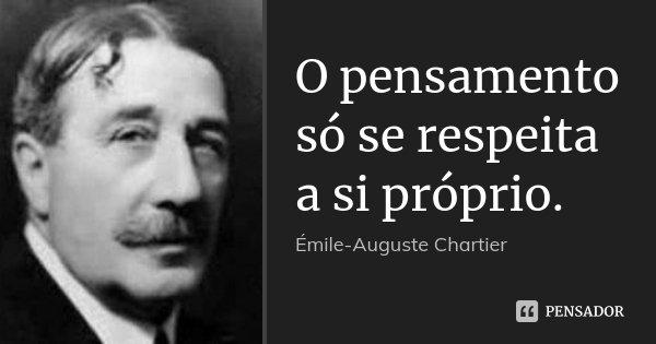 O pensamento só se respeita a si próprio.... Frase de Émile-Auguste Chartier.
