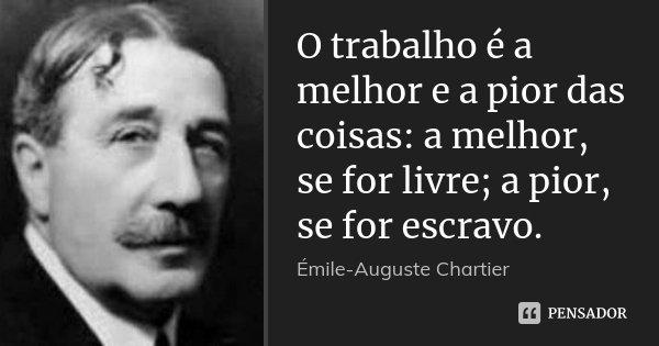 O trabalho é a melhor e a pior das coisas: a melhor, se for livre; a pior, se for escravo.... Frase de Émile-Auguste Chartier.