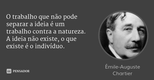 O trabalho que não pode separar a ideia é um trabalho contra a natureza. A ideia não existe, o que existe é o indivíduo.... Frase de Émile-Auguste Chartier.