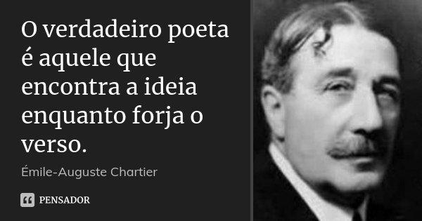 O verdadeiro poeta é aquele que encontra a ideia enquanto forja o verso.... Frase de Émile-Auguste Chartier.