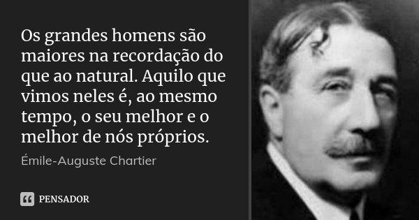 Os grandes homens são maiores na recordação do que ao natural. Aquilo que vimos neles é, ao mesmo tempo, o seu melhor e o melhor de nós próprios.... Frase de Émile-Auguste Chartier.