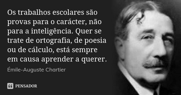 Os trabalhos escolares são provas para o carácter, não para a inteligência. Quer se trate de ortografia, de poesia ou de cálculo, está sempre em causa aprender ... Frase de Émile-Auguste Chartier.