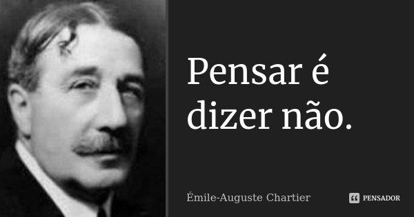 Pensar é dizer não.... Frase de Émile-Auguste Chartier.