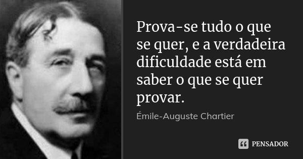 Prova-se tudo o que se quer, e a verdadeira dificuldade está em saber o que se quer provar.... Frase de Émile-Auguste Chartier.