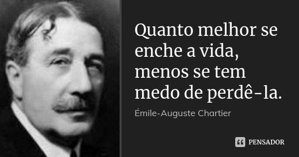 Quanto melhor se enche a vida, menos se tem medo de perdê-la.... Frase de Émile-Auguste Chartier.