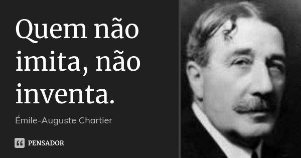 Quem não imita, não inventa.... Frase de Émile-Auguste Chartier.