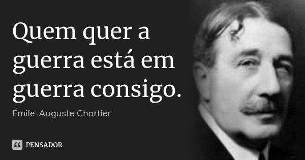 Quem quer a guerra está em guerra consigo.... Frase de Émile-Auguste Chartier.