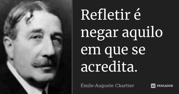 Refletir é negar aquilo em que se acredita.... Frase de Émile-Auguste Chartier.