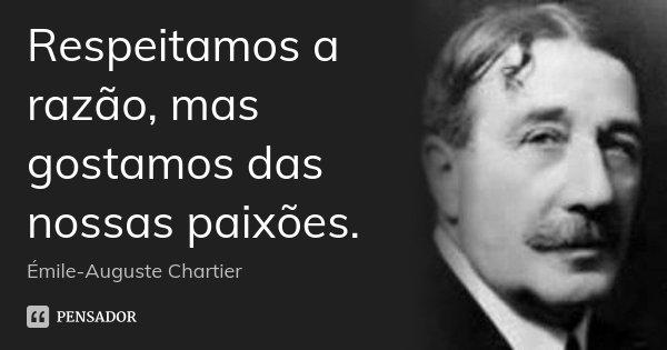 Respeitamos a razão, mas gostamos das nossas paixões.... Frase de Émile-Auguste Chartier.