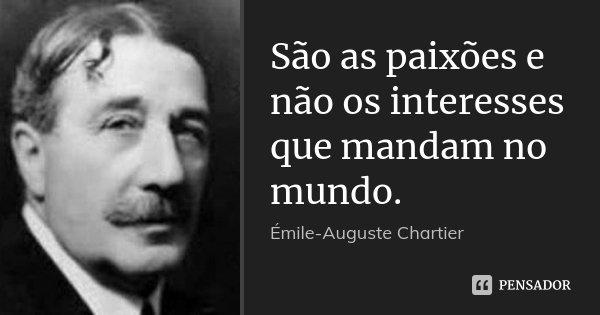 São as paixões e não os interesses que mandam no mundo.... Frase de Émile-Auguste Chartier.