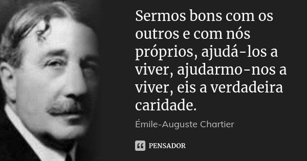Sermos bons com os outros e com nós próprios, ajudá-los a viver, ajudarmo-nos a viver, eis a verdadeira caridade.... Frase de Émile-Auguste Chartier.