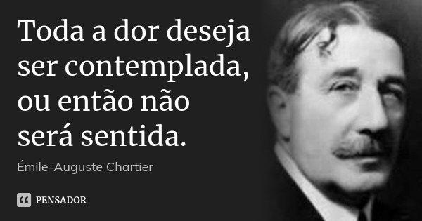 Toda a dor deseja ser contemplada, ou então não será sentida.... Frase de Émile-Auguste Chartier.