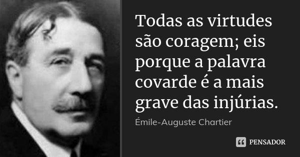 Todas as virtudes são coragem; eis porque a palavra covarde é a mais grave das injúrias.... Frase de Émile-Auguste Chartier.