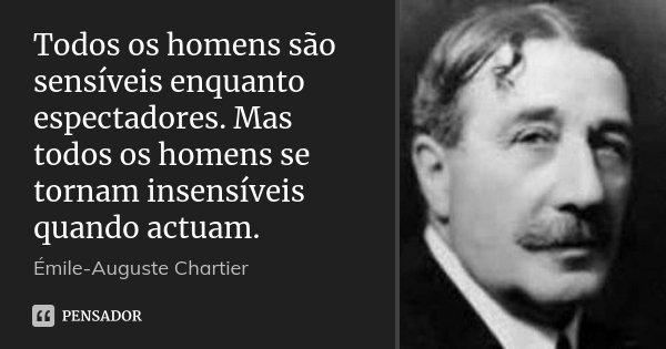 Todos os homens são sensíveis enquanto espectadores. Mas todos os homens se tornam insensíveis quando actuam.... Frase de Émile-Auguste Chartier.