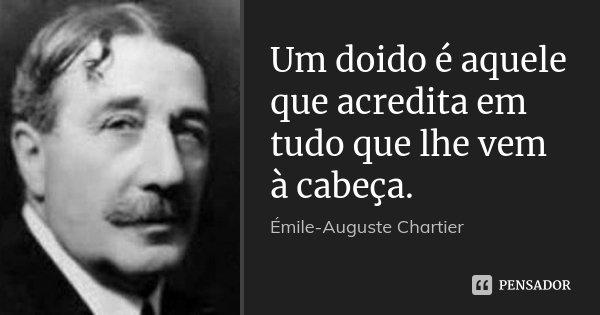 Um doido é aquele que acredita em tudo que lhe vem à cabeça.... Frase de Émile-Auguste Chartier.