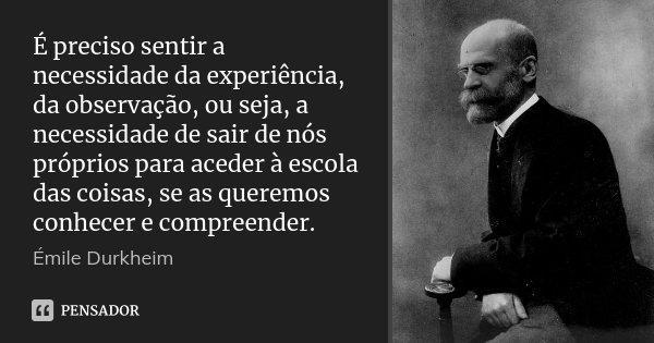 É preciso sentir a necessidade da experiência, da observação, ou seja, a necessidade de sair de nós próprios para aceder à escola das coisas, se as queremos con... Frase de Émile Durkheim.