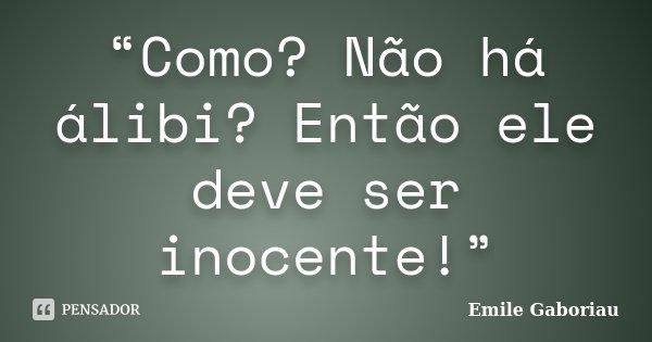 """""""Como? Não há álibi? Então ele deve ser inocente!""""... Frase de (Emile Gaboriau)."""
