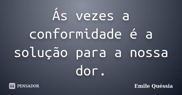 Ás vezes a conformidade é a solução para a nossa dor.... Frase de Emile Quéssia.