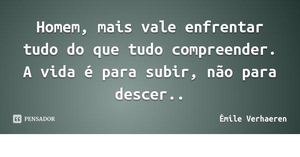 Homem, mais vale enfrentar tudo do que tudo compreender. / A vida é para subir, não para descer..... Frase de Émile Verhaeren.