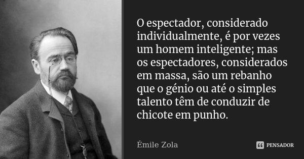 O espectador, considerado individualmente, é por vezes um homem inteligente; mas os espectadores, considerados em massa, são um rebanho que o génio ou até o sim... Frase de Émile Zola.