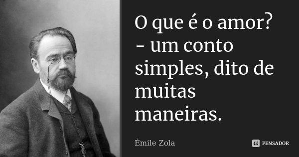 O que é o amor? - um conto simples, dito de muitas maneiras.... Frase de Émile Zola.