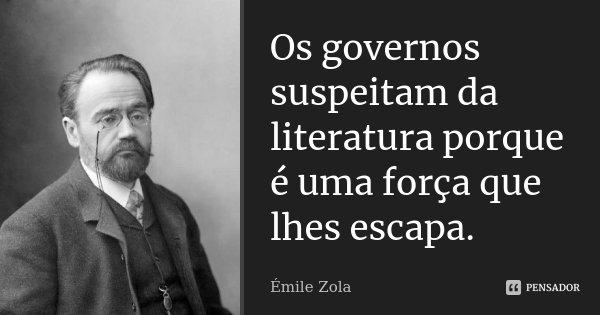 Os governos suspeitam da literatura porque é uma força que lhes escapa.... Frase de Émile Zola.