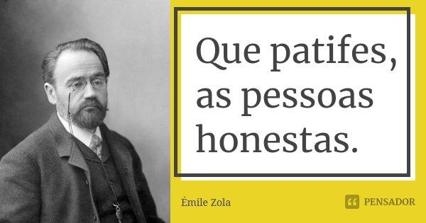 Que patifes, as pessoas honestas.... Frase de Émile Zola.