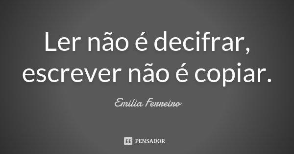 Ler não é decifrar, escrever não é copiar.... Frase de Emilia Ferreiro.