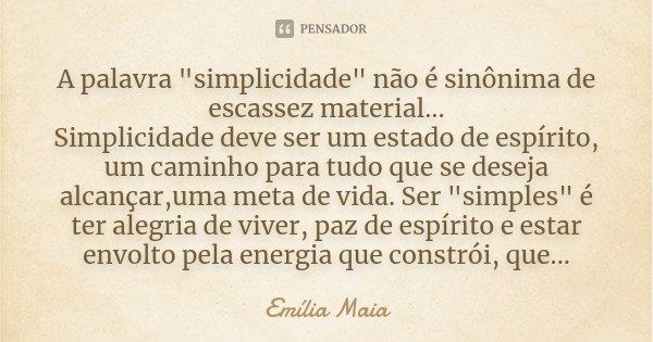 """A palavra """"simplicidade"""" não é sinônima de escassez material... Simplicidade deve ser um estado de espírito, um caminho para tudo que se deseja alcanç... Frase de Emília Maia."""