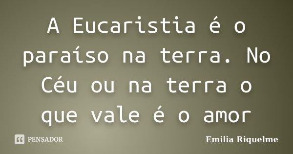 A Eucaristia é o paraíso na terra. No Céu ou na terra o que vale é o amor... Frase de Emilia Riquelme.