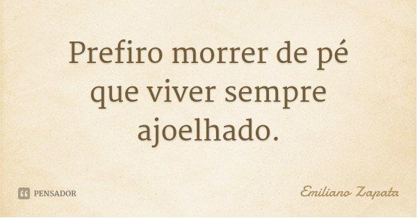 Prefiro morrer de pé que viver sempre ajoelhado.... Frase de Emiliano Zapata.