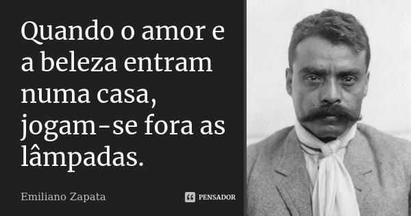 Quando o amor e a beleza entram numa casa, jogam-se fora as lâmpadas.... Frase de Emiliano Zapata.
